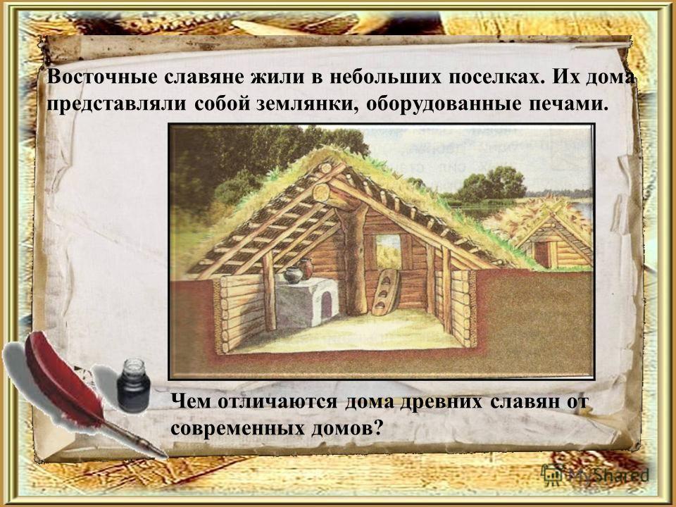 Восточные славяне жили в небольших поселках. Их дома представляли собой землянки, оборудованные печами. Чем отличаются дома древних славян от современных домов?