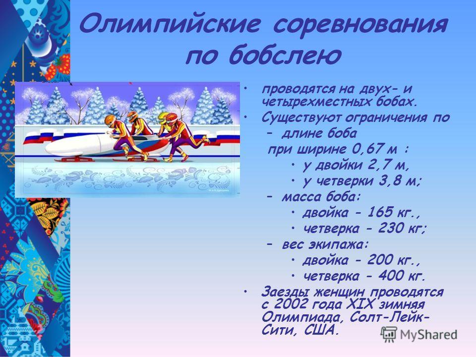 Олимпийские соревнования по бобслею проводятся на двух- и четырехместных бобах. Существуют ограничения по –длине боба при ширине 0,67 м : у двойки 2,7 м, у четверки 3,8 м; –масса боба: двойка - 165 кг., четверка - 230 кг; –вес экипажа: двойка - 200 к