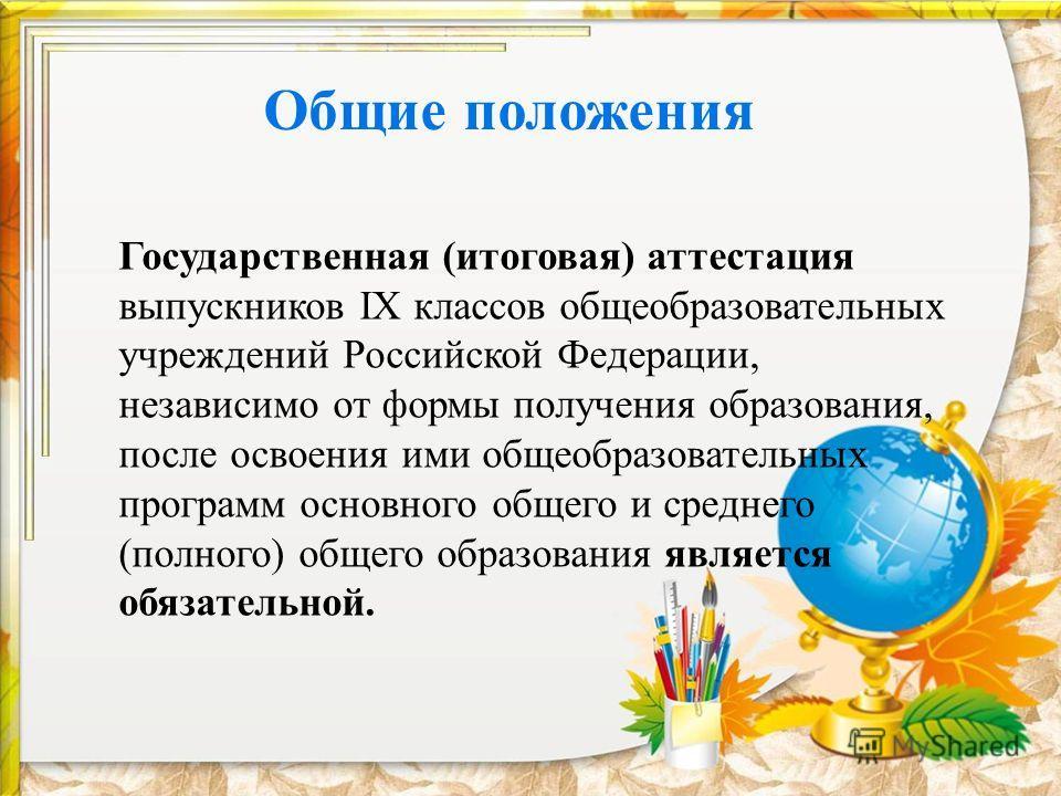 Общие положения Государственная (итоговая) аттестация выпускников IX классов общеобразовательных учреждений Российской Федерации, независимо от формы получения образования, после освоения ими общеобразовательных программ основного общего и среднего (