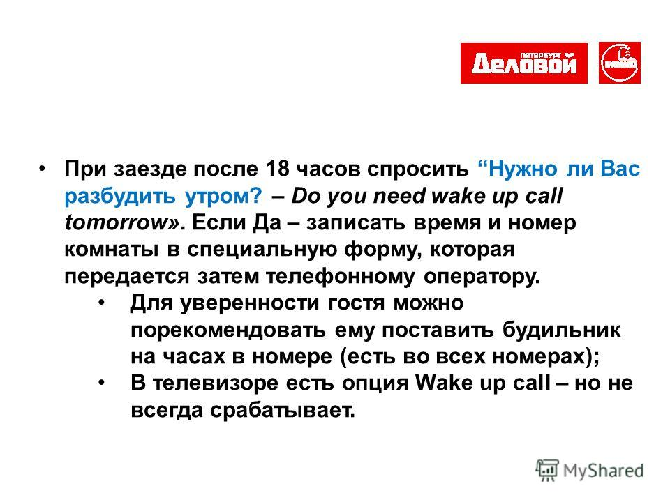 При заезде после 18 часов спросить Нужно ли Вас разбудить утром? – Do you need wake up call tomorrow». Если Да – записать время и номер комнаты в специальную форму, которая передается затем телефонному оператору. Для уверенности гостя можно порекомен
