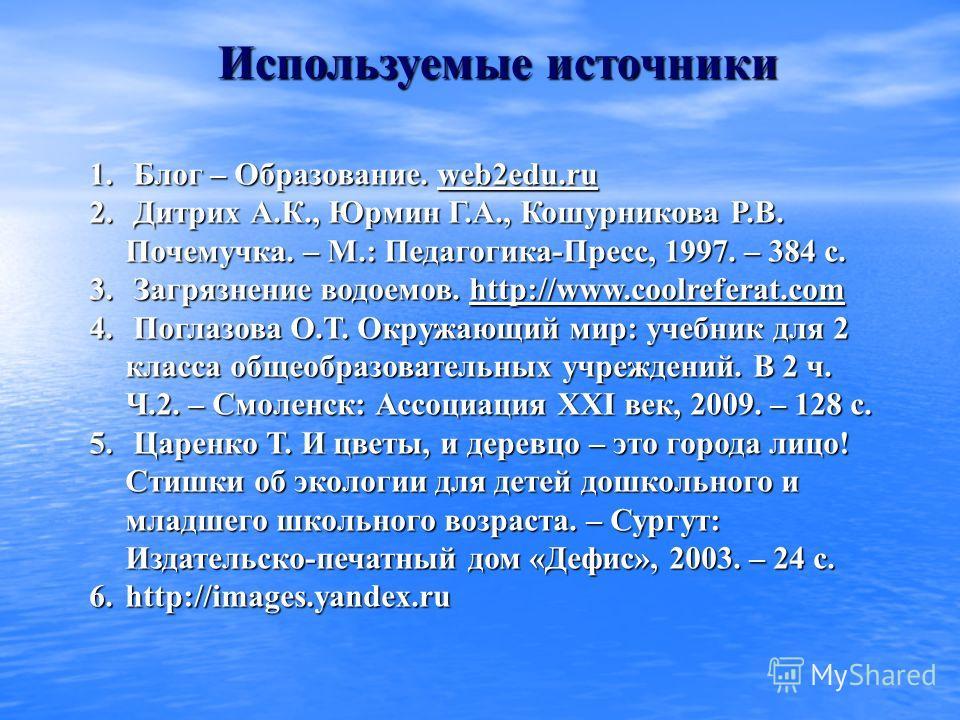 1. Блог – Образование. web2edu.ru web2edu.ru 2. Дитрих А.К., Юрмин Г.А., Кошурникова Р.В. Почемучка. – М.: Педагогика-Пресс, 1997. – 384 с. 3. Загрязнение водоемов. http://www.coolreferat.com http://www.coolreferat.com 4. Поглазова О.Т. Окружающий ми