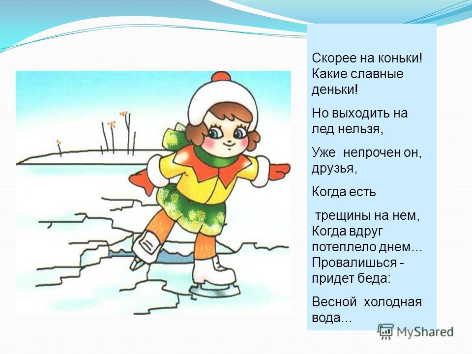 Скорее на коньки! Какие славные деньки! Но выходить на лед нельзя, Уже непрочен он, друзья, Когда есть трещины на нем, Когда вдруг потеплело днем... Провалишься - придет беда: Весной холодная вода...