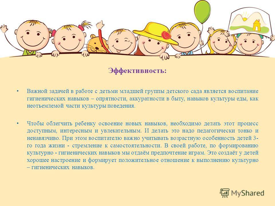 Эффективность: Важной задачей в работе с детьми младшей группы детского сада является воспитание гигиенических навыков – опрятности, аккуратности в быту, навыков культуры еды, как неотъемлемой части культуры поведения. Чтобы облегчить ребенку освоени