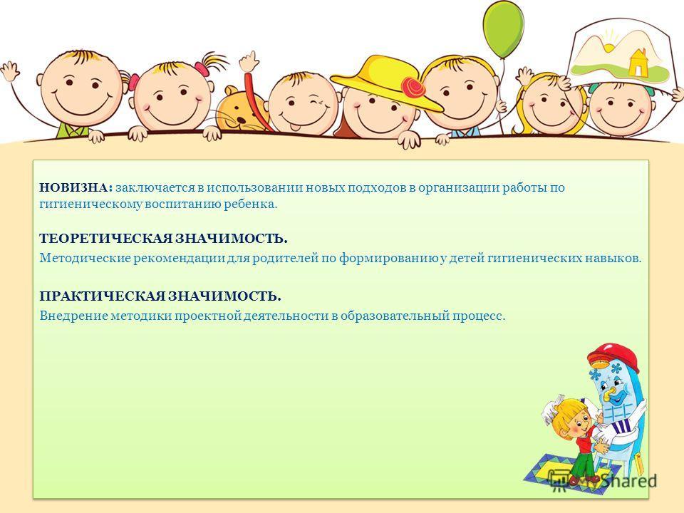 НОВИЗНА : заключается в использовании новых подходов в организации работы по гигиеническому воспитанию ребенка. ТЕОРЕТИЧЕСКАЯ ЗНАЧИМОСТЬ. Методические рекомендации для родителей по формированию у детей гигиенических навыков. ПРАКТИЧЕСКАЯ ЗНАЧИМОСТЬ.