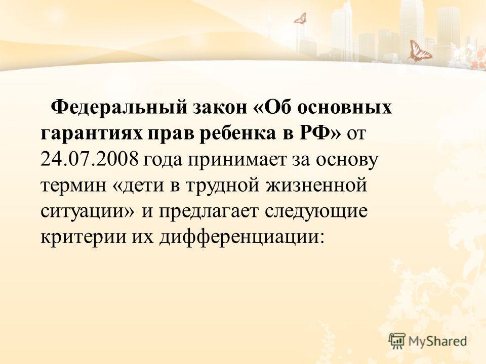 Федеральный закон « Об основных гарантиях прав ребенка в РФ » от 24.07.2008 года принимает за основу термин « дети в трудной жизненной ситуации » и предлагает следующие критерии их дифференциации :