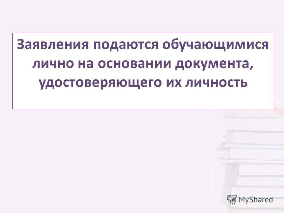 Заявления подаются обучающимися лично на основании документа, удостоверяющего их личность