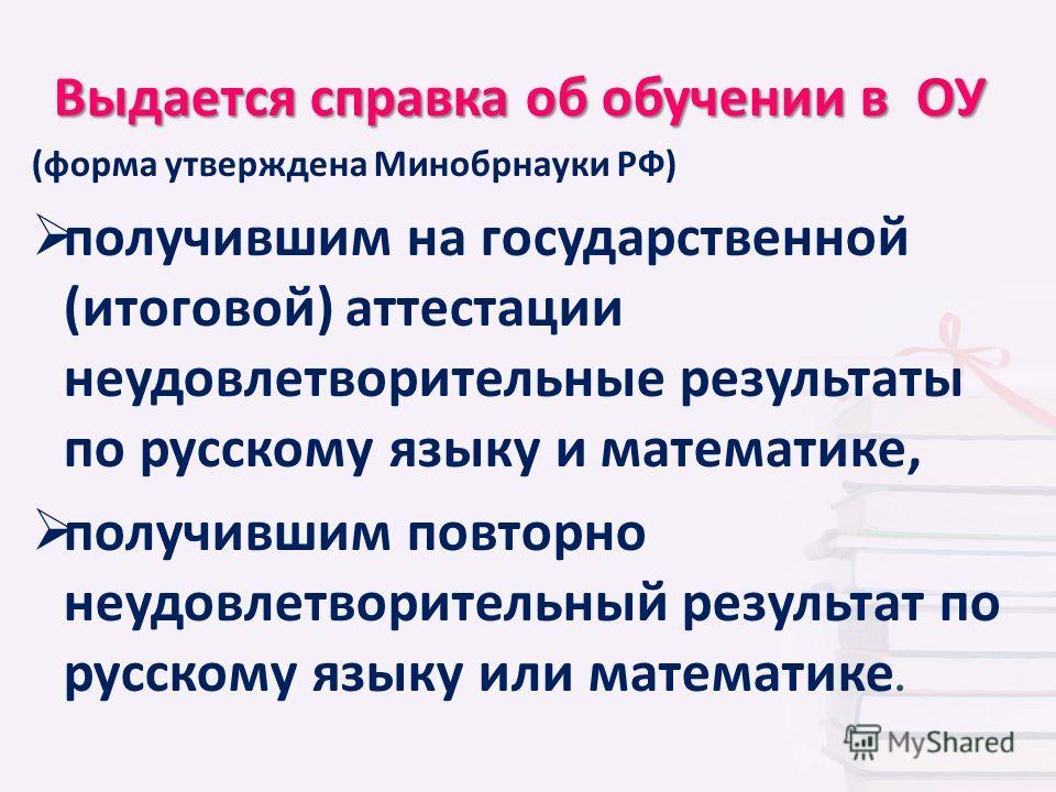 Выдается справка об обучении в ОУ (форма утверждена Минобрнауки РФ) получившим на государственной (итоговой) аттестации неудовлетворительные результаты по русскому языку и математике, получившим повторно неудовлетворительный результат по русскому язы