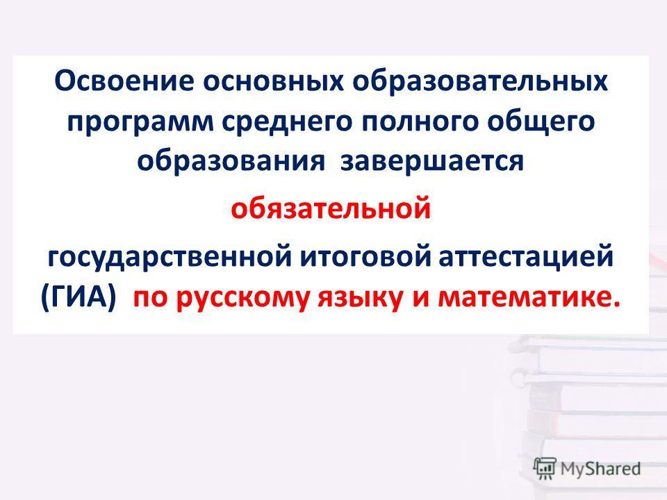 Освоение основных образовательных программ среднего полного общего образования завершается обязательной государственной итоговой аттестацией (ГИА) по русскому языку и математике.