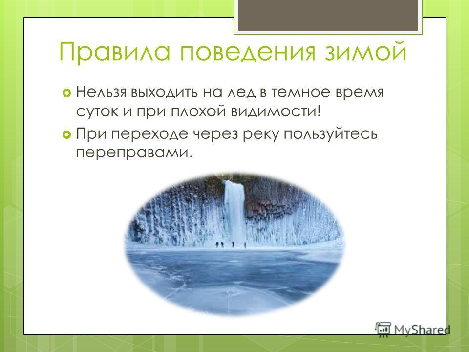 Правила поведения зимой Нельзя выходить на лед в темное время суток и при плохой видимости! При переходе через реку пользуйтесь переправами.
