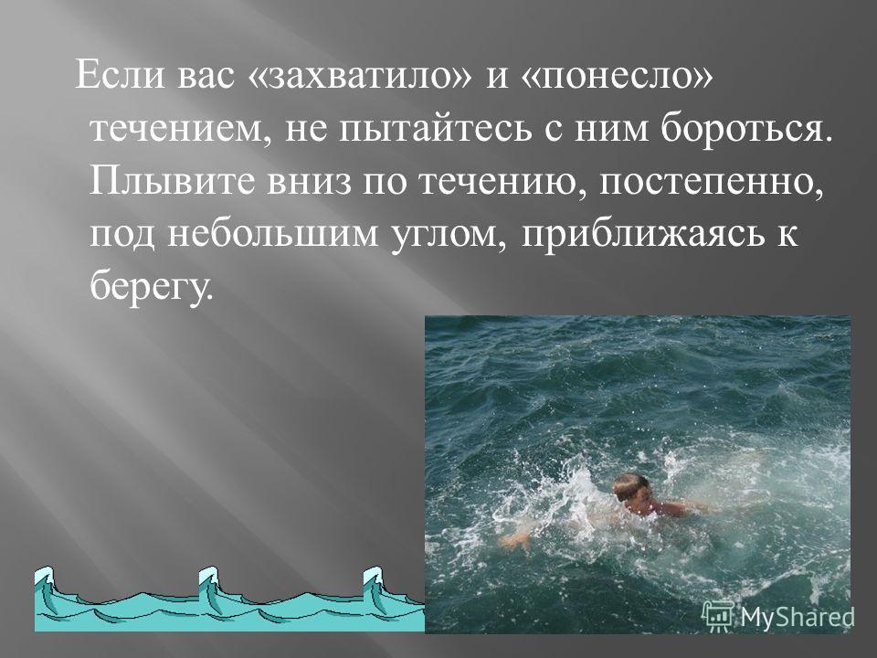 Если вас « захватило » и « понесло » течением, не пытайтесь с ним бороться. Плывите вниз по течению, постепенно, под небольшим углом, приближаясь к берегу.