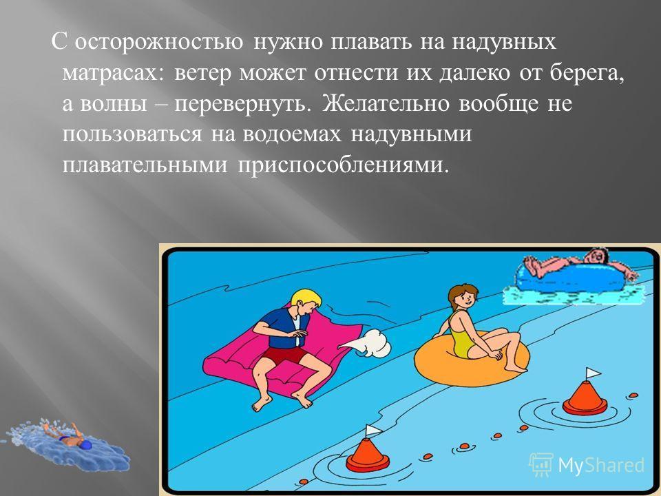 С осторожностью нужно плавать на надувных матрасах : ветер может отнести их далеко от берега, а волны – перевернуть. Желательно вообще не пользоваться на водоемах надувными плавательными приспособлениями.