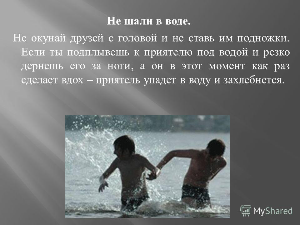 Не шали в воде. Не окунай друзей с головой и не ставь им подножки. Если ты подплывешь к приятелю под водой и резко дернешь его за ноги, а он в этот момент как раз сделает вдох – приятель упадет в воду и захлебнется.