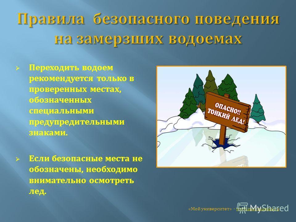 Переходить водоем рекомендуется только в проверенных местах, обозначенных специальными предупредительными знаками. Если безопасные места не обозначены, необходимо внимательно осмотреть лед. «Мой университет» - www.moi-mummi.ruwww.moi-mummi.ru