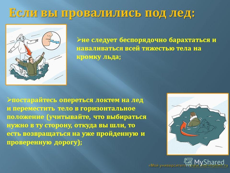 Если вы провалились под лед: не следует беспорядочно барахтаться и наваливаться всей тяжестью тела на кромку льда; постарайтесь опереться локтем на лед и переместить тело в горизонтальное положение (учитывайте, что выбираться нужно в ту сторону, отку