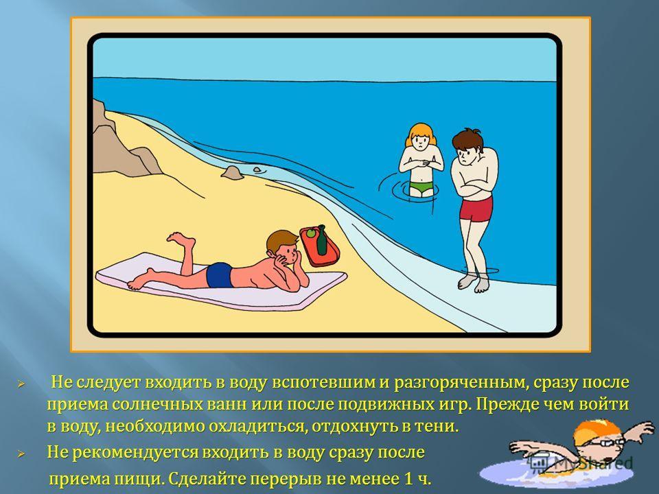 Не следует входить в воду вспотевшим и разгоряченным, сразу после приема солнечных ванн или после подвижных игр. Прежде чем войти в воду, необходимо охладиться, отдохнуть в тени. Не следует входить в воду вспотевшим и разгоряченным, сразу после прием