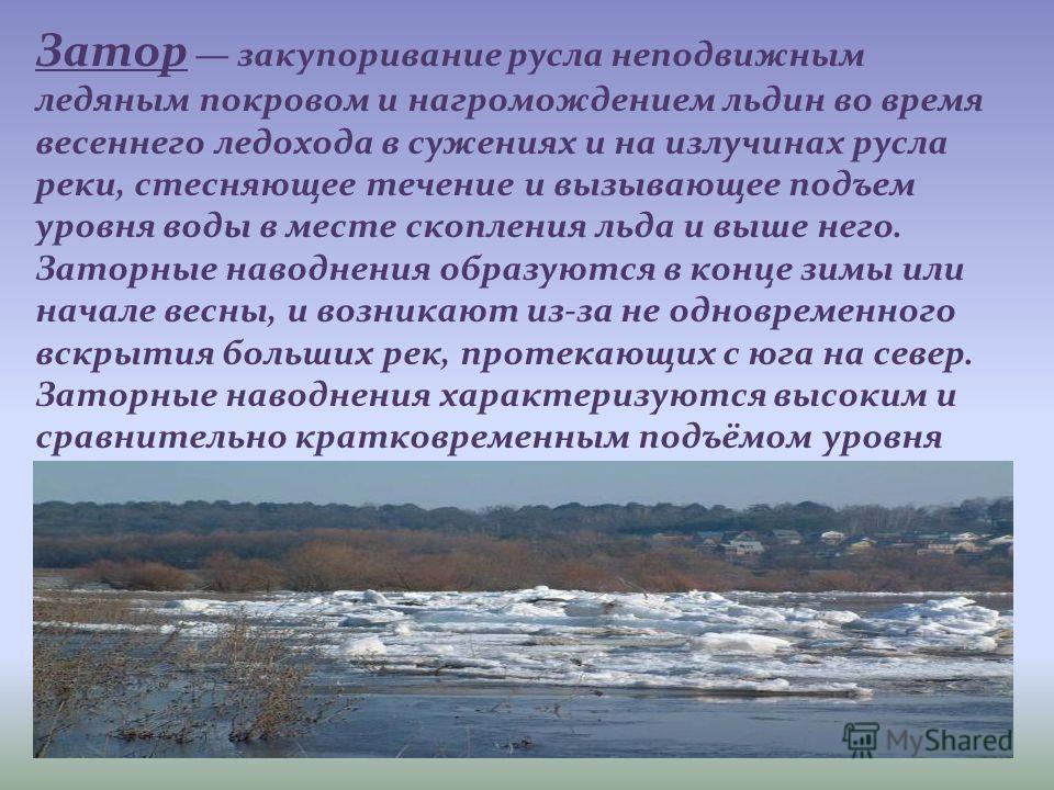 Затор закупоривание русла неподвижным ледяным покровом и нагромождением льдин во время весеннего ледохода в сужениях и на излучинах русла реки, стесняющее течение и вызывающее подъем уровня воды в месте скопления льда и выше него. Заторные наводнения