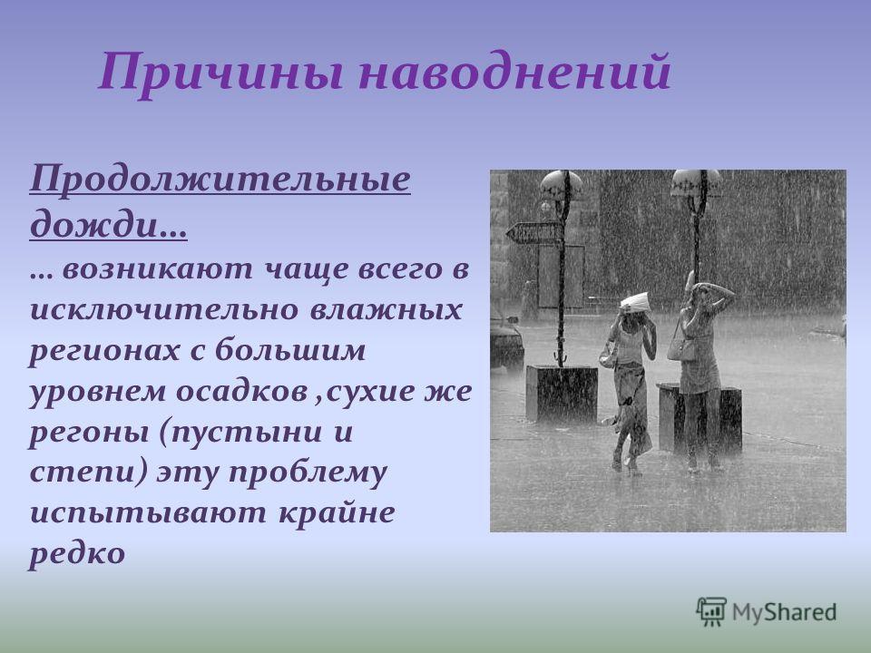 Причины наводнений Продолжительные дожди… … возникают чаще всего в исключительно влажных регионах с большим уровнем осадков,сухие же регоны (пустыни и степи) эту проблему испытывают крайне редко