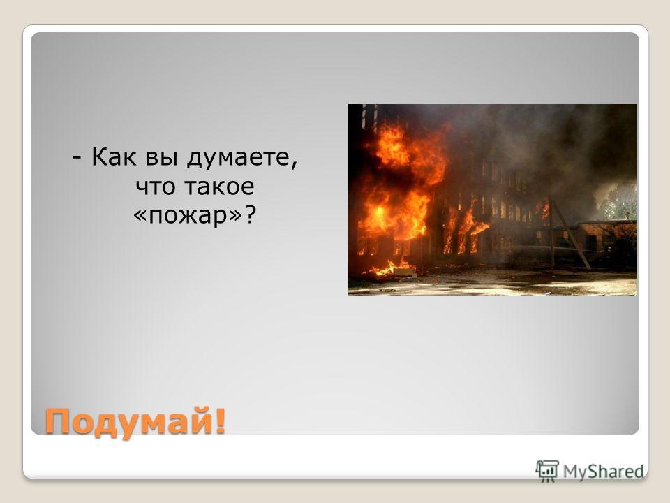 Подумай! - Как вы думаете, что такое «пожар»?