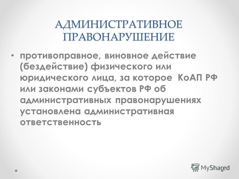 АДМИНИСТРАТИВНОЕ ПРАВОНАРУШЕНИЕ АДМИНИСТРАТИВНОЕ ПРАВОНАРУШЕНИЕ противоправное, виновное действие (бездействие) физического или юридического лица, за которое КоАП РФ или законами субъектов РФ об административных правонарушениях установлена администра