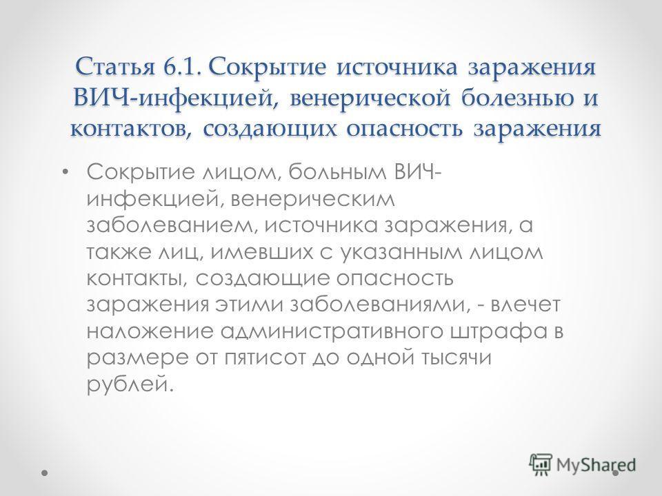 Статья 6.1. Сокрытие источника заражения ВИЧ-инфекцией, венерической болезнью и контактов, создающих опасность заражения Сокрытие лицом, больным ВИЧ- инфекцией, венерическим заболеванием, источника заражения, а также лиц, имевших с указанным лицом ко