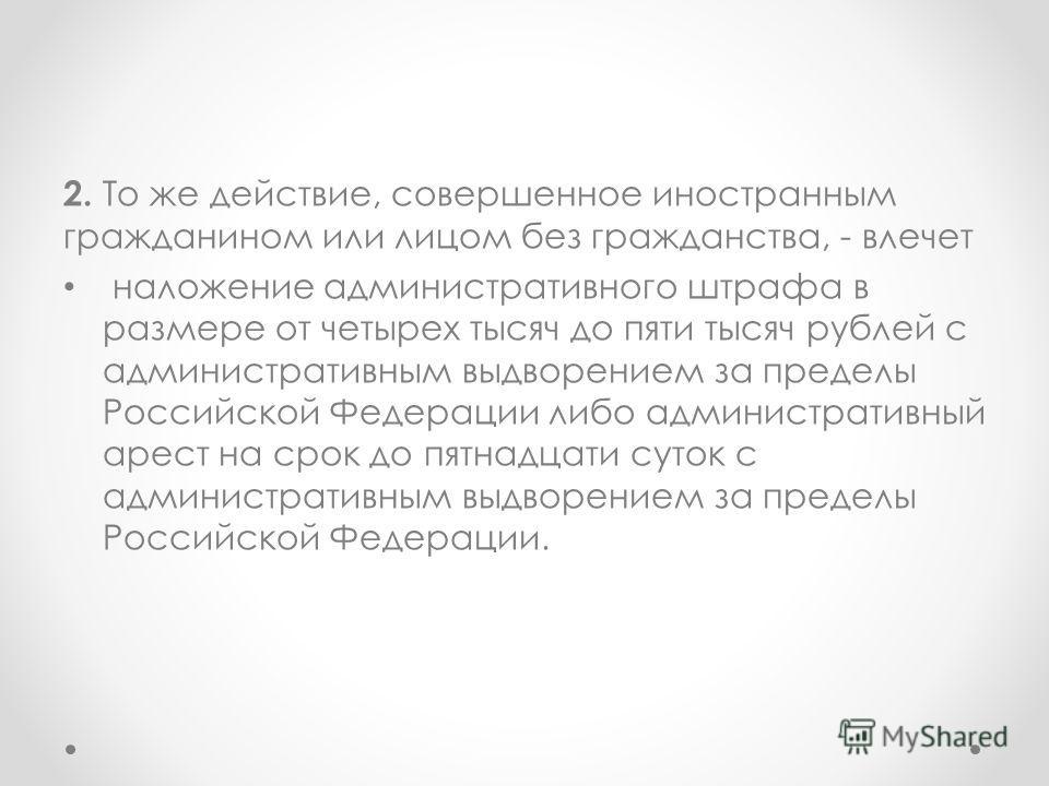2. То же действие, совершенное иностранным гражданином или лицом без гражданства, - влечет наложение административного штрафа в размере от четырех тысяч до пяти тысяч рублей с административным выдворением за пределы Российской Федерации либо админист