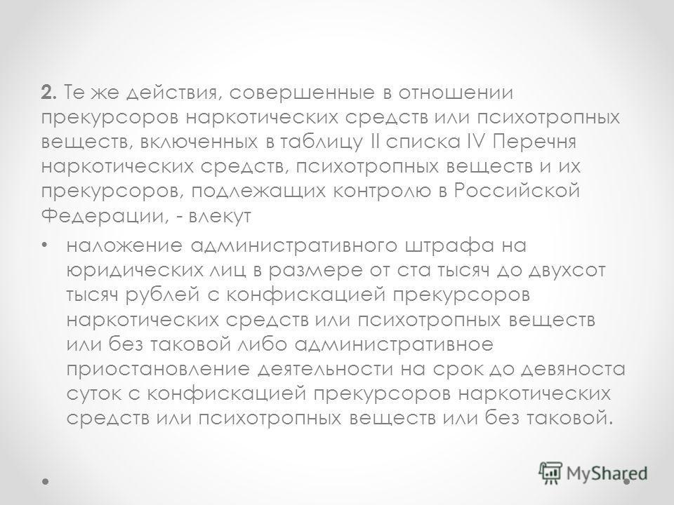 2. Те же действия, совершенные в отношении прекурсоров наркотических средств или психотропных веществ, включенных в таблицу II списка IV Перечня наркотических средств, психотропных веществ и их прекурсоров, подлежащих контролю в Российской Федерации,