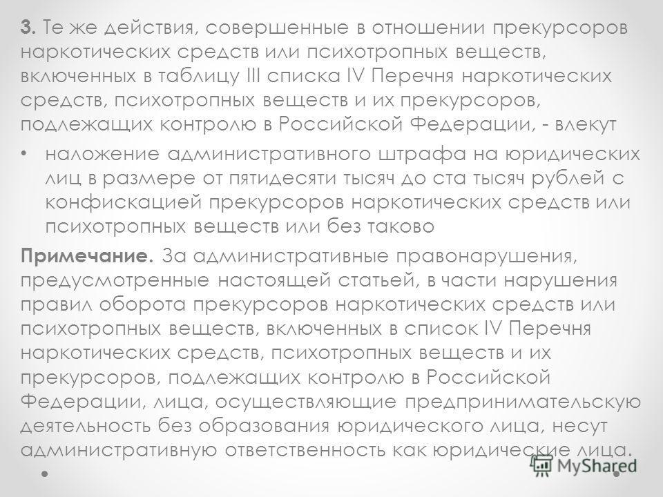 3. Те же действия, совершенные в отношении прекурсоров наркотических средств или психотропных веществ, включенных в таблицу III списка IV Перечня наркотических средств, психотропных веществ и их прекурсоров, подлежащих контролю в Российской Федерации