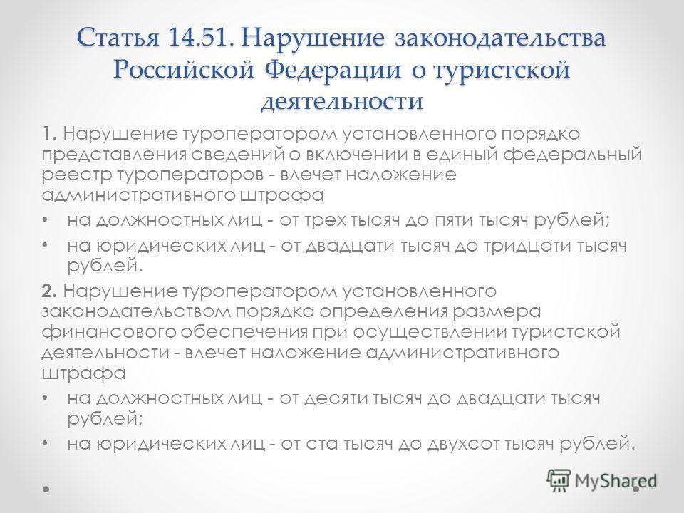 Статья 14.51. Нарушение законодательства Российской Федерации о туристской деятельности 1. Нарушение туроператором установленного порядка представления сведений о включении в единый федеральный реестр туроператоров - влечет наложение административног