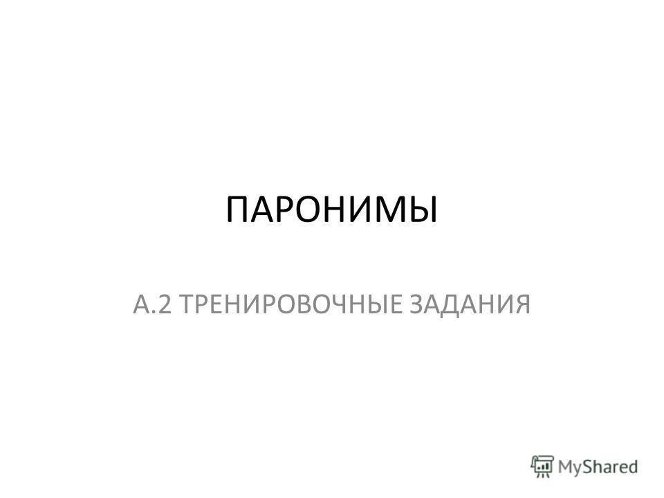 ПАРОНИМЫ А.2 ТРЕНИРОВОЧНЫЕ ЗАДАНИЯ