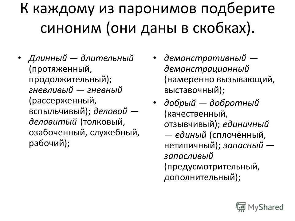 К каждому из паронимов подберите синоним (они даны в скобках). Длинный длительный (протяженный, продолжительный); гневливый гневный (рассерженный, вспыльчивый); деловой деловитый (толковый, озабоченный, служебный, рабочий); демонстративный демонстрац