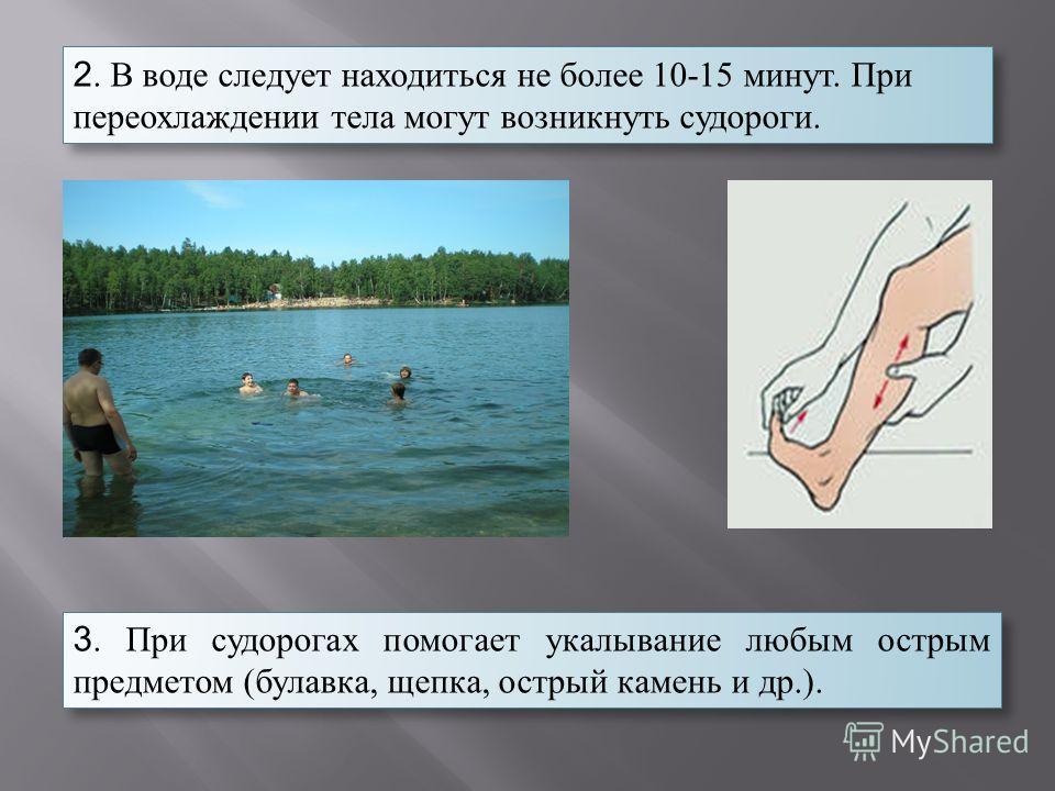 2. В воде следует находиться не более 10-15 минут. При переохлаждении тела могут возникнуть судороги. 3. При судорогах помогает укалывание любым острым предметом (булавка, щепка, острый камень и др.).