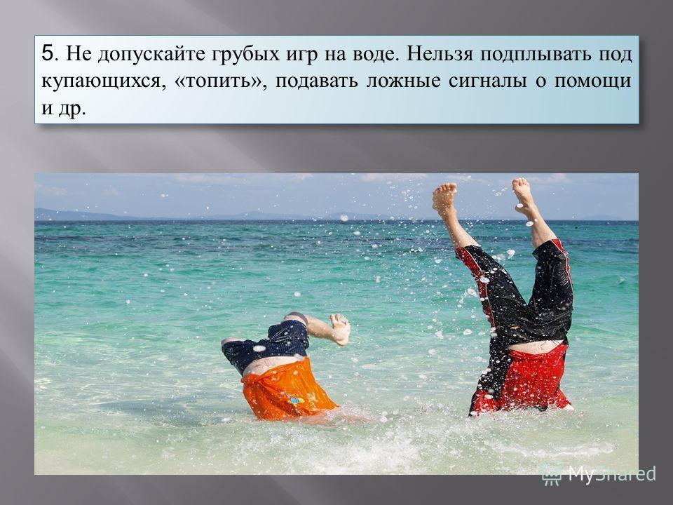 5. Не допускайте грубых игр на воде. Нельзя подплывать под купающихся, «топить», подавать ложные сигналы о помощи и др.