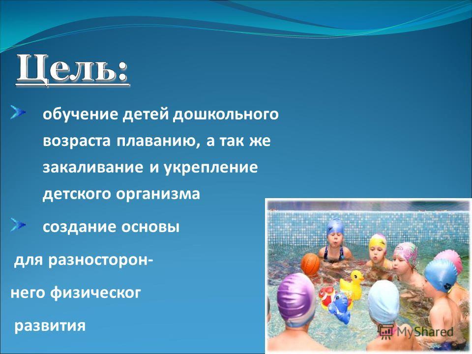 обучение детей дошкольного возраста плаванию, а так же закаливание и укрепление детского организма создание основы для разносторон- него физическог развития