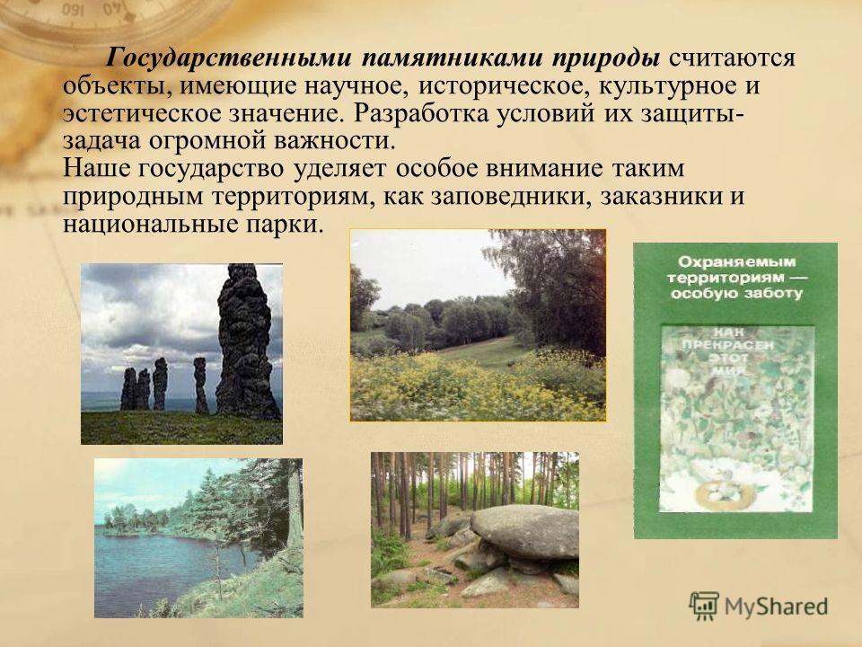 Государственными памятниками природы считаются объекты, имеющие научное, историческое, культурное и эстетическое значение. Разработка условий их защиты- задача огромной важности. Наше государство уделяет особое внимание таким природным территориям, к
