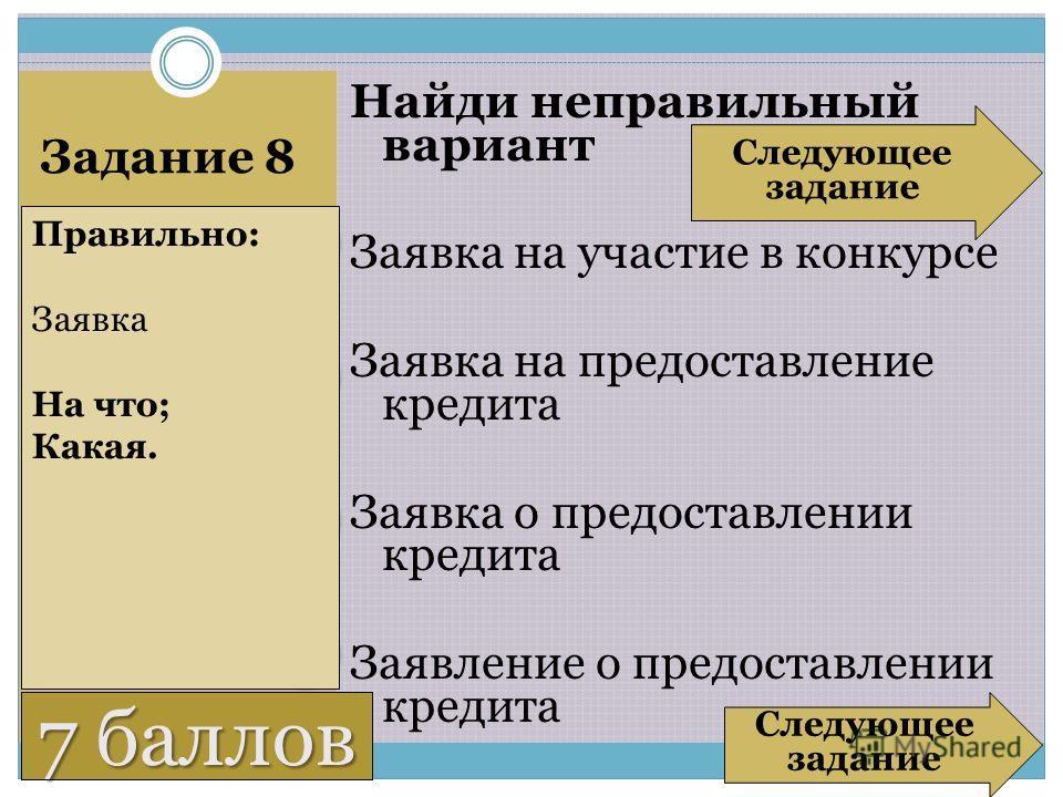 6 баллов Задание 8 Найди неправильный вариант Заявка на участие в конкурсе Заявка на предоставление кредита Заявка о предоставлении кредита Заявление о предоставлении кредита Правильно: Заявка На что; Какая. Следующее задание Следующее задание 7 балл