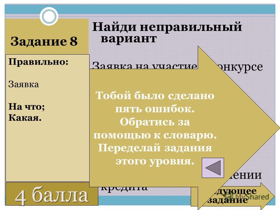 3 балла Задание 8 Найди неправильный вариант Заявка на участие в конкурсе Заявка на предоставление кредита Заявка о предоставлении кредита Заявление о предоставлении кредита Правильно: Заявка На что; Какая. Следующее задание 4 балла Тобой было сделан