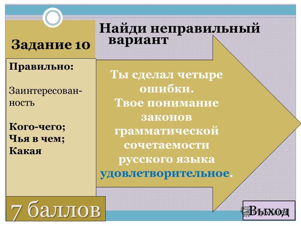 6 баллов Задание 10 Найди неправильный вариант Заинтересованность коллектива Заинтересованность в работе Заинтересованность работой Профессиональная заинтересованность Правильно: Заинтересован- ность Кого-чего; Чья в чем; Какая 7 баллов Ты сделал три
