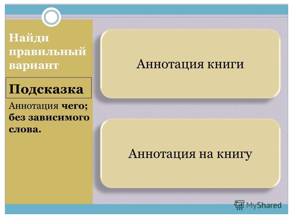 Аннотация на книгу Аннотация книги Подсказка Найди правильный вариант Аннотация чего; без зависимого слова.