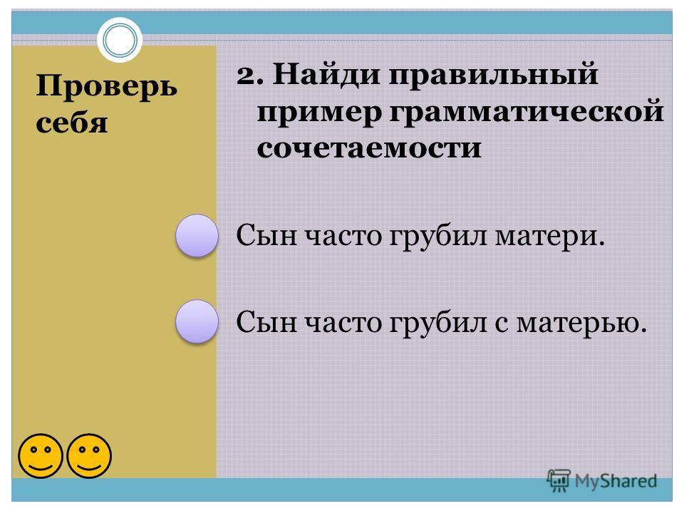 Проверь себя 2. Найди правильный пример грамматической сочетаемости Сын часто грубил матери. Сын часто грубил с матерью.