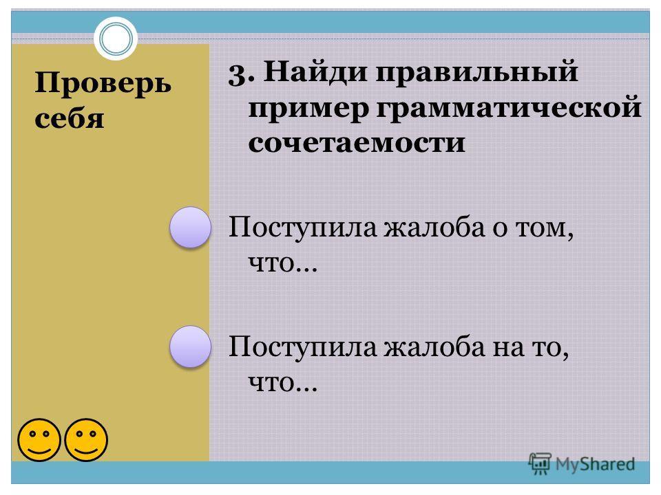 Проверь себя 3. Найди правильный пример грамматической сочетаемости Поступила жалоба о том, что… Поступила жалоба на то, что…