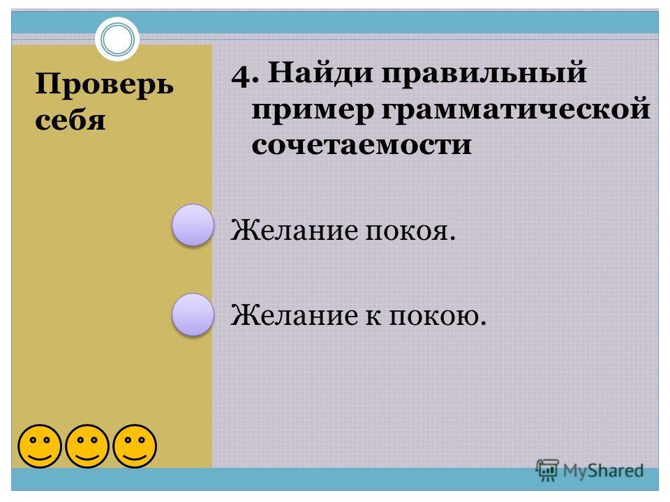 Проверь себя 4. Найди правильный пример грамматической сочетаемости Желание покоя. Желание к покою.