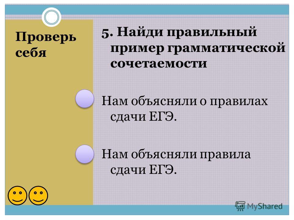 Проверь себя 5. Найди правильный пример грамматической сочетаемости Нам объясняли о правилах сдачи ЕГЭ. Нам объясняли правила сдачи ЕГЭ.