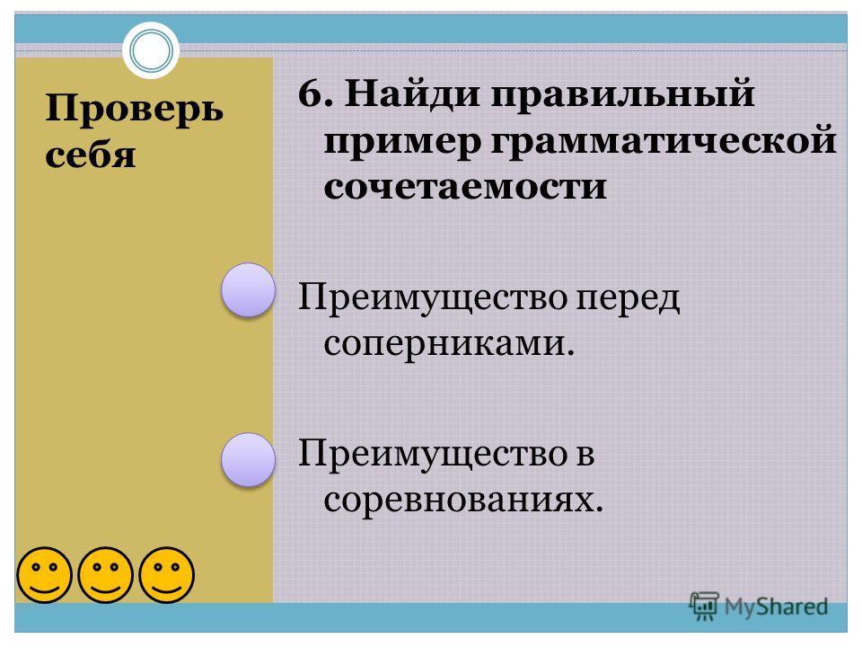 Проверь себя 6. Найди правильный пример грамматической сочетаемости Преимущество перед соперниками. Преимущество в соревнованиях.