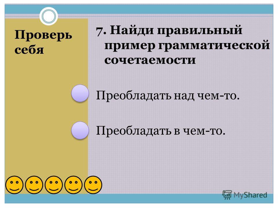 Проверь себя 7. Найди правильный пример грамматической сочетаемости Преобладать над чем-то. Преобладать в чем-то.