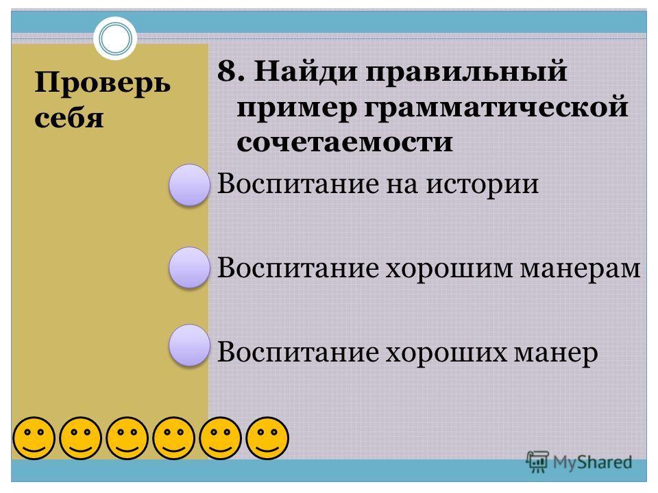 Проверь себя 8. Найди правильный пример грамматической сочетаемости Воспитание на истории Воспитание хорошим манерам Воспитание хороших манер