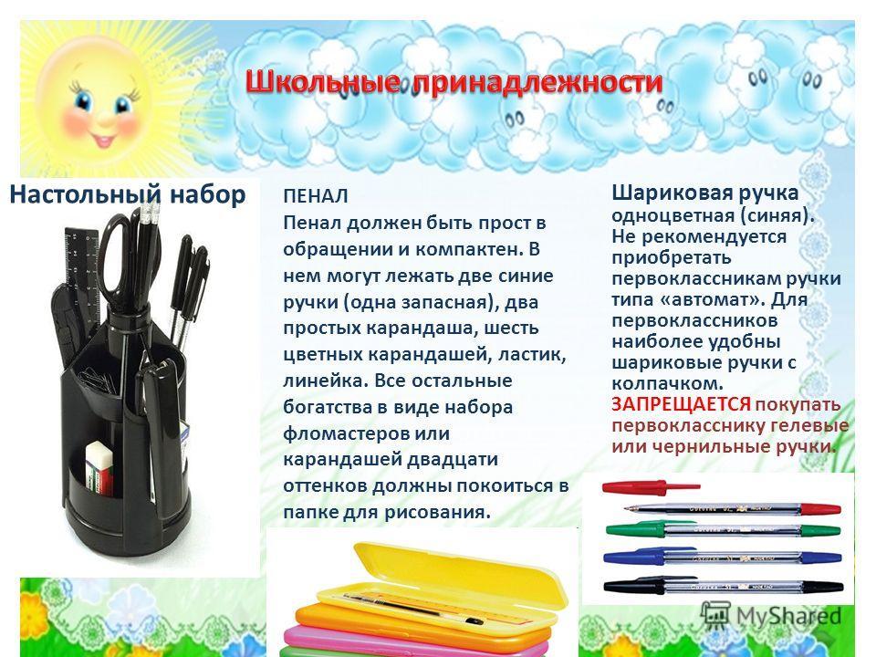 Настольный набор ПЕНАЛ Пенал должен быть прост в обращении и компактен. В нем могут лежать две синие ручки (одна запасная), два простых карандаша, шесть цветных карандашей, ластик, линейка. Все остальные богатства в виде набора фломастеров или каранд