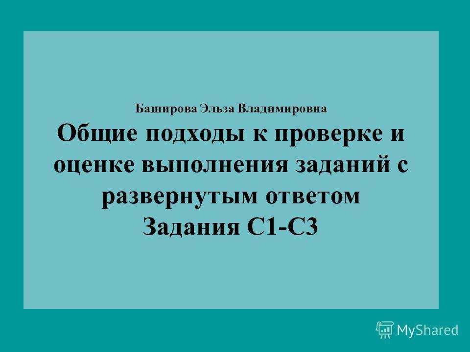 Баширова Эльза Владимировна Общие подходы к проверке и оценке выполнения заданий с развернутым ответом Задания С1-С3