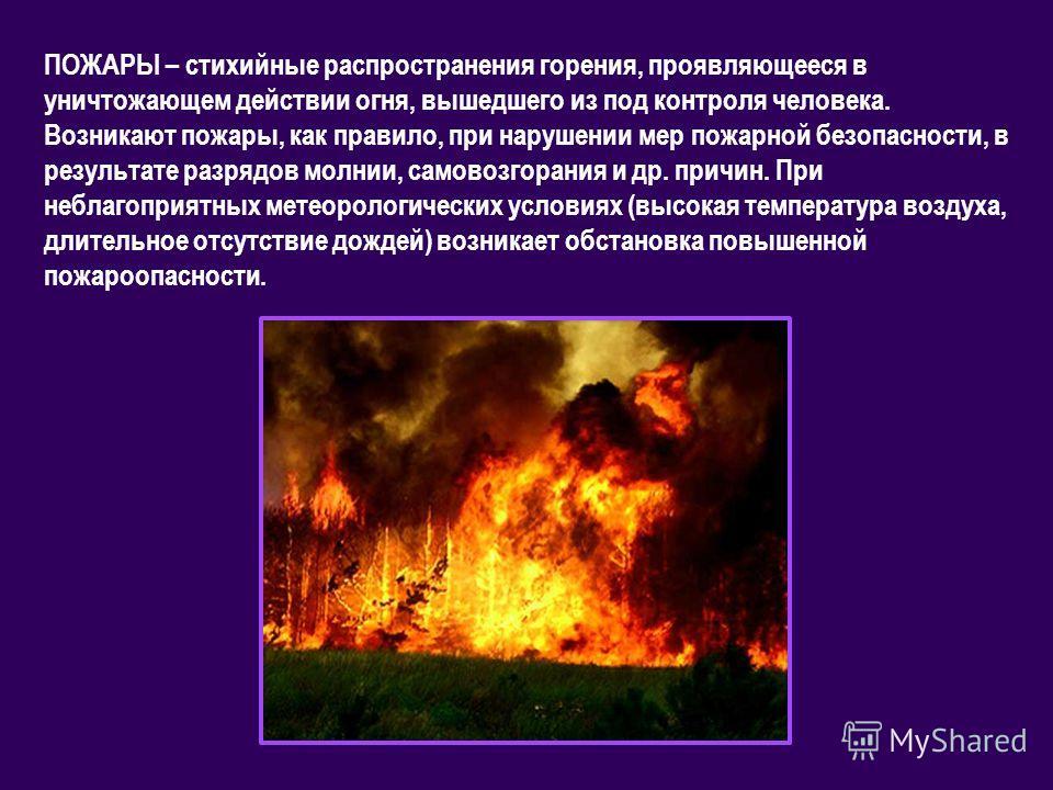 ПОЖАРЫ – стихийные распространения горения, проявляющееся в уничтожающем действии огня, вышедшего из под контроля человека. Возникают пожары, как правило, при нарушении мер пожарной безопасности, в результате разрядов молнии, самовозгорания и др. при