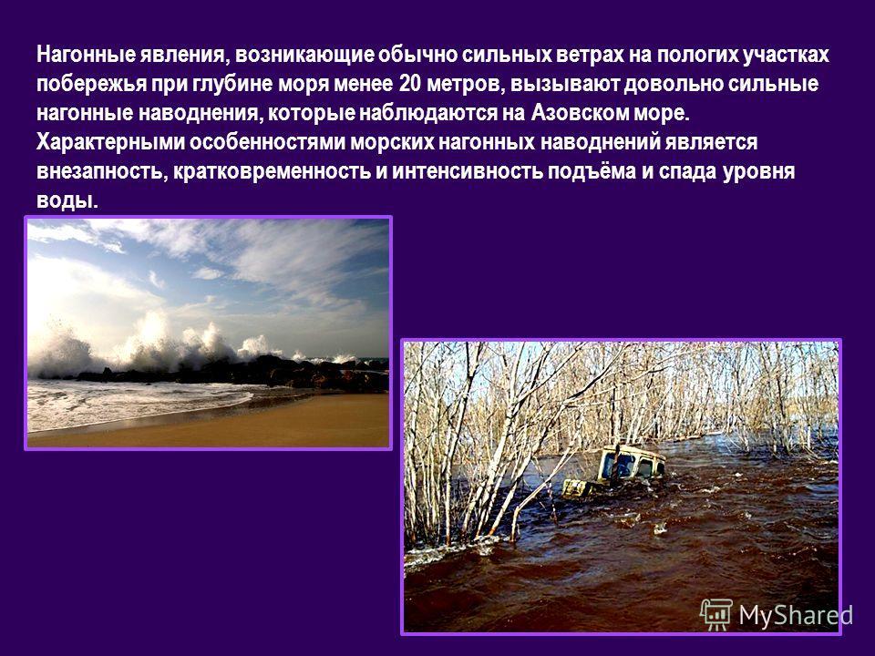 Нагонные явления, возникающие обычно сильных ветрах на пологих участках побережья при глубине моря менее 20 метров, вызывают довольно сильные нагонные наводнения, которые наблюдаются на Азовском море. Характерными особенностями морских нагонных навод