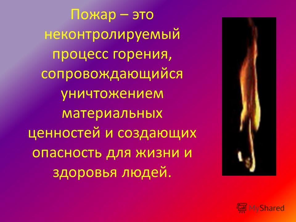 Пожар – это неконтролируемый процесс горения, сопровождающийся уничтожением материальных ценностей и создающих опасность для жизни и здоровья людей.